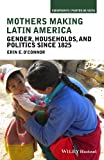 Mothers Making Latin America: Gender, Households, and Politics Since 1825 (Viewpoints / Puntos de Vista)
