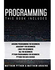 Programming: This book includes: Arduino Programming for Beginners; JavaScript for Beginners; Linux for Beginners; SQL for Beginners; Python Programming for Beginners; Python for Data Science.