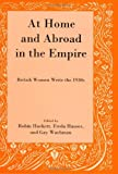 At Home and Abroad in the Empire : British Women Write the 1930s, Hackett, Robin and Hauser, Freda, 0874130417