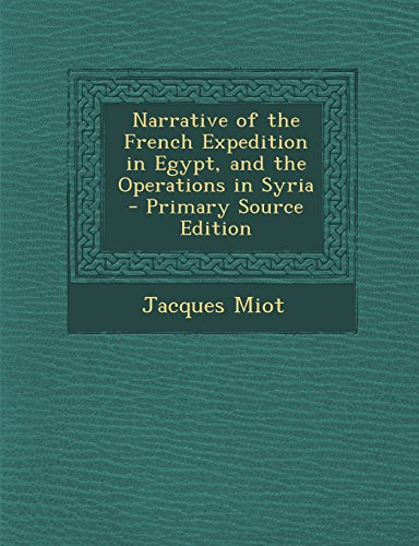 Narrative of the French Expedition in Egypt, and the Operations in Syria - Primary Source Edition