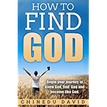 How to Find God: See God in your own eyes: Begin your journey to know God, find God and become like God