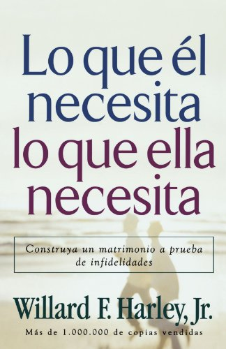 Lo Que El Necesita, Lo Que Ella Necesita/ His Needs, Her Needs: Construye un matrimonio a prueba de infidelidades/ Building an Affair-Proof Marriage (Spanish Edition) [Willard F. Jr. Harley] (Tapa Blanda)