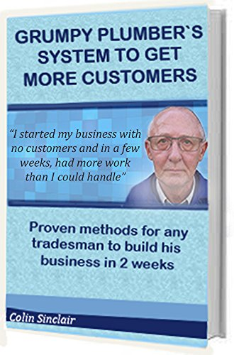 Grumpy Plumber`s System To Get More Customers: Proven method for any tradesman to attract more customers than he can handle
