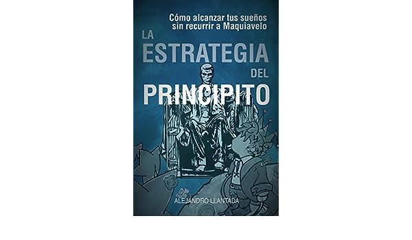 Amazon.com: La Estrategia del Principito: Alcanza tus sueños sin Maquiavelo (Caminos nº 2) (Spanish Edition) eBook: Alejandro Llantada: Kindle Store