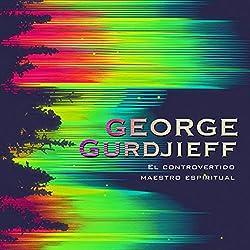 George Gurdjieff: El controvertido maestro espiritual [George Gurdjieff: The Controversial Spiritual Teacher]