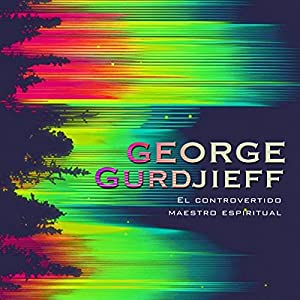 George Gurdjieff: El controvertido maestro espiritual [George Gurdjieff: The Controversial Spiritual Teacher] Audiobook