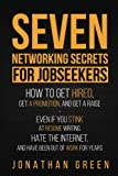 Seven Networking Secrets for Jobseekers: How to Get Hired, Get a Promotion, and Get a Raise - Even if you Stink at Resume Writing, Hate the Internet, ... of Work for Years (Seven Secrets) (Volume 1)