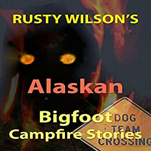 Rusty Wilson's Alaskan Bigfoot Campfire Stories Audiobook