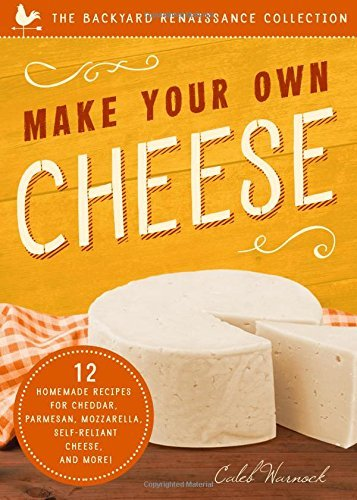 Make Your Own Cheese: 12 Recipes for Cheddar, Parmesan, Mozzarella, Self-Reliant Cheese, and More! (The Backyard Renaissance Collection) by [Warnock, Caleb]