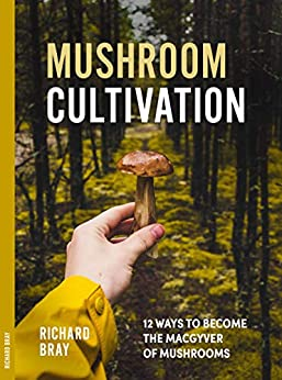 Mushroom Cultivation: 12 Ways to Become the MacGyver of Mushrooms (Urban Homesteading Book 4) by [Bray, Richard]