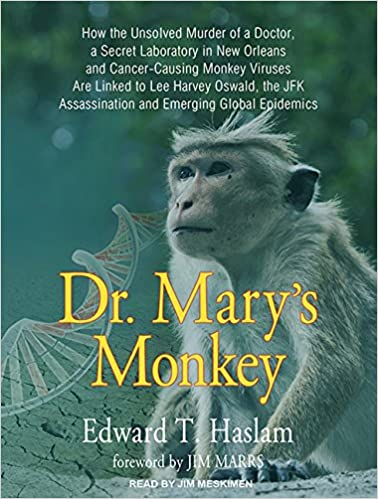 Dr Mary S Monkey How The Unsolved Murder Of A Doctor A Secret Laboratory In New Orleans And Cancer Causing Monkey Viruses Are Linked To Lee Harvey Assassination And Emerging Global Epidemics Haslam