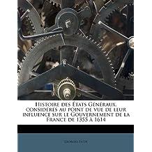 Histoire Des Etats G N Raux, Consid R S Au Point de Vue de Leur Influence Sur Le Gouvernement de La France de 1355 1614