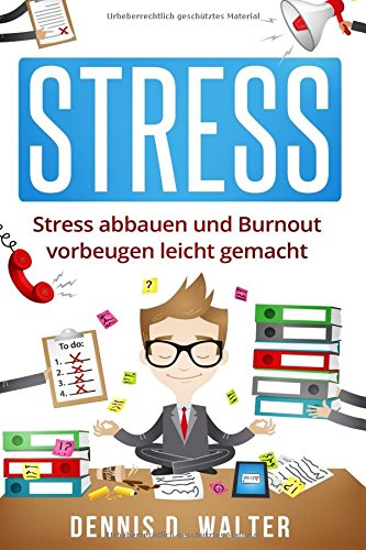 Stress: Stress abbauen und Burnout vorbeugen leicht gemacht