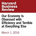 Our Economy Is Obsessed with Efficiency and Terrible at Everything Else | Umair Haque