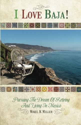 I Love Baja!: Pursuing The Dream of Retiring and Living in Mexico