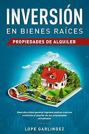 Inversión en bienes raíces: propiedades de alquiler: Descubra como generar ingresos pasivos masivos mediante el alquiler de sus propiedades actualizado eBook: Garlindez, Lope: Amazon.es: Tienda Kindle
