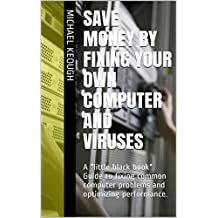 "Save Money By Fixing your own computer and viruses: A ""little black book"" Guide to fixing common computer problems and optimizing performance."