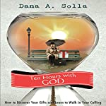 Ten Hours with God: How to Discover Your Gifts and Learn to Walk in Your Calling | Dana A. Solla