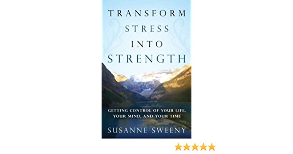 Transform Stress Into Strength: Getting Control of Your Life, Your Mind, and Your Time