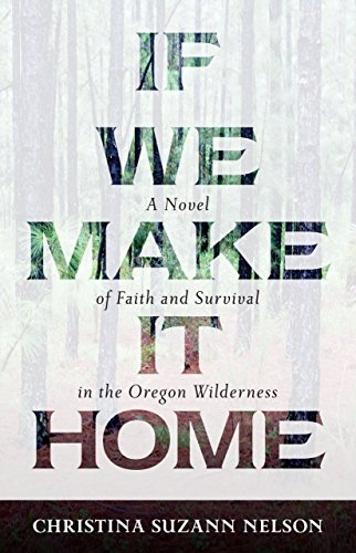 If We Make It Home: A Novel of Faith and Survival in the Oregon Wilderness by [Nelson, Christina S.]