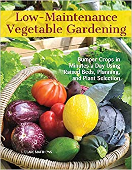 Low-Maintenance Vegetable Gardening: Bumper Crops In Minutes A Day Using Raised Beds, Planning, And Plant Selection (CompanionHouse Books) Easy, Beginner-Friendly Techniques For A Productive Garden: Matthews, Clare: 9781620082478: Amazon.com: Books