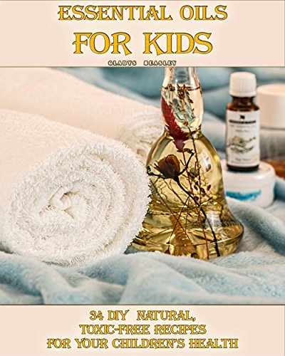 Essential Oils For Kids: 34 DIY  Natural, Toxic-Free Recipes For Your Children's Health: (Essential Oils, Aromatherapy, Essential Oils For Kids) (Natural Recipes, Children's Health) by [Beasley, Gladys]
