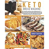 Keto Bread Machine: The Ultimate Step-by-Step Cookbook with 101 Quick and Easy Ketogenic Baking Recipes for Cooking Delicious
