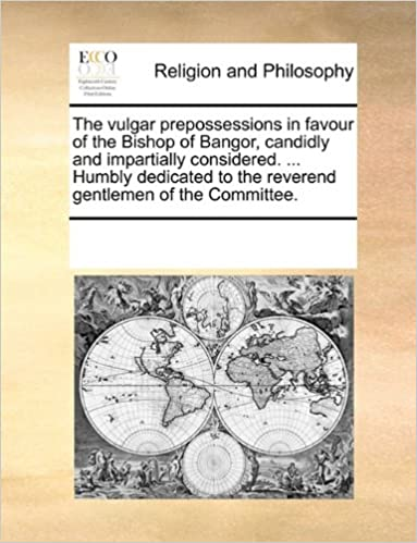 The vulgar prepossessions in favour of the Bishop of Bangor, candidly and impartially considered. ... Humbly dedicated to the reverend gentlemen of the Committee.