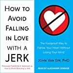 How to Avoid Falling in Love with a Jerk: The Foolproof Way to Follow Your Heart Without Losing Your Mind | John Van Epp