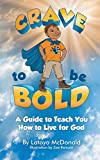 Crave to be Bold: A Guide to Teach You How to Live for God