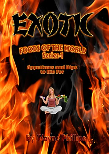 EXOTIC Foods of the World - appetizers and dips to die for Series-1 by Wayne Phillips