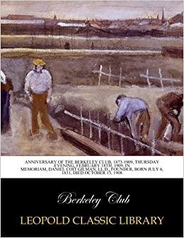 Anniversary of the Berkeley club, 1873-1909, Thursday evening, February 18th, 1909. In memoriam, Daniel Coit Gilman, LL.D., founder, born July 6, 1831, died October 13, 1908