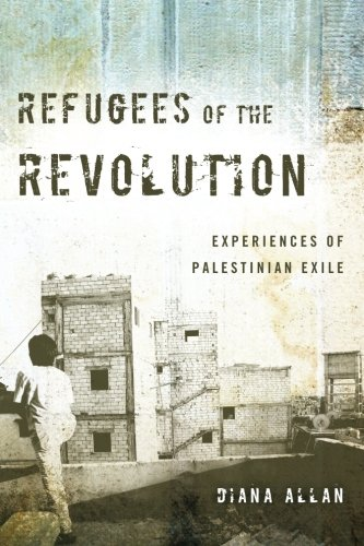Refugees Of The Revolution: Experiences Of Palestinian Exile (Stanford Studies In Middle Eastern And Islamic Societies And Cultures)