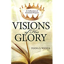 Visions of His Glory: A Collection of Anointed Prayers