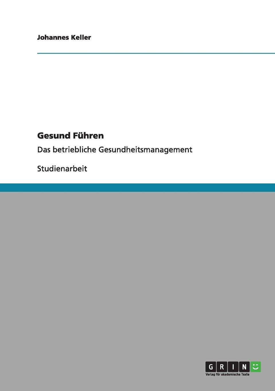 Gesund Führen: Das betriebliche Gesundheitsmanagement Taschenbuch – 16. August 2011 Johannes Keller GRIN Verlag 3640984986 Betriebswirtschaft