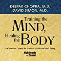 Training the Mind, Healing the Body: A Complete Course for Holistic Health and Well Being Speech by Dr. Deepak Chopra, David Simon Narrated by Dr. Deepak Chopra