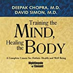 Training the Mind, Healing the Body: A Complete Course for Holistic Health and Well Being | Deepak Chopra,David Simon
