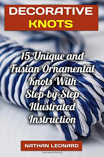 Decorative Knots: 15 Unique and Fusian Ornamental Knots With Step-by-Step Illustrated Instruction