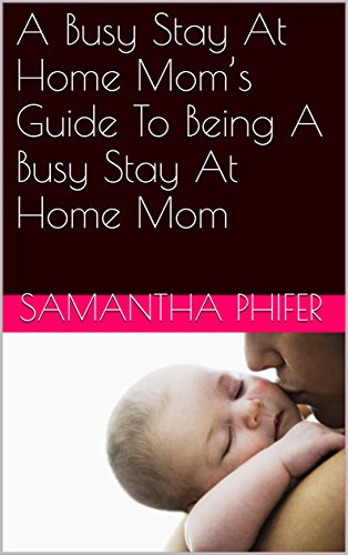 Download PDF A Busy Stay At Home Mom's Guide To Being A Busy Stay At Home Mom
