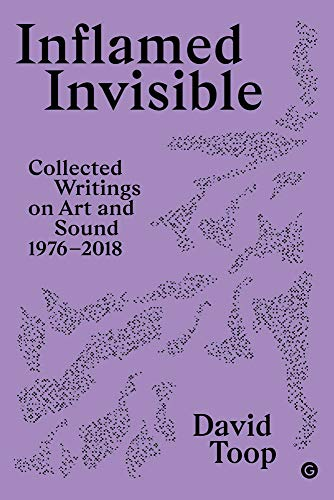 Inflamed Invisible: Collected Writings on Art and Sound, 1976-2018 (Goldsmiths Press / Sonics Series) ()