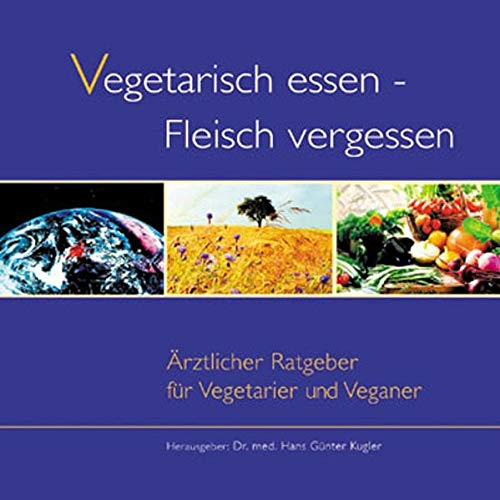 Vegetarisch essen - Fleisch vergessen. Aerztlicher Ratgeber fuer Vegetarier und Veganer