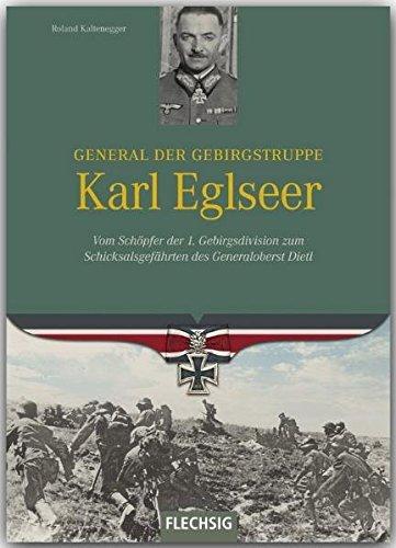 Ritterkreuzträger - General der Gebirgstruppe Karl Eglseer - Vom Schöpfer der 4. Gebirgsdivision zum Schicksalsgefährten des Generaloberst Dietl - FLECHSIG Verlag