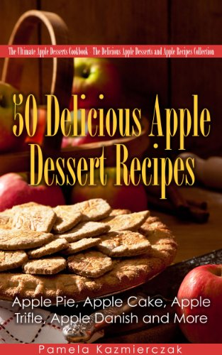 50 Delicious Apple Dessert Recipes - Apple Pie, Apple Cake, Apple Trifle, Apple Danish and More (The Ultimate Apple Desserts Cookbook - The Delicious Apple Desserts and Apple Recipes Collection 1) by [Kazmierczak, Pamela]