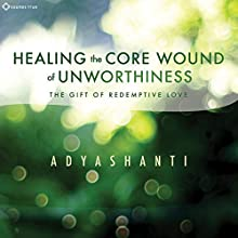Healing the Core Wound of Unworthiness: The Gift of Redemptive Love Speech by  Adyashanti Narrated by  Adyashanti