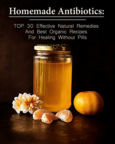 Homemade Antibiotics: TOP 30 Effective Natural Remedies And Best Organic Recipes For Healing Without Pills: (Natural Antibiotics, Herbal Remedies, Aromatherapy) ... Natural Remedies, Healthy Healing )