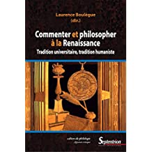 Commenter et philosopher à la Renaissance: Tradition universitaire, tradition humaniste (Cahiers de philologie t. 31) (French Edition)