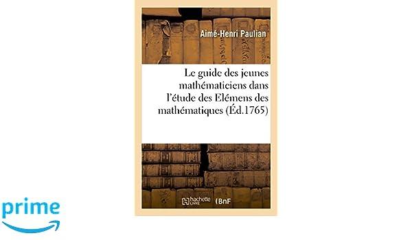 Le Guide Des Jeunes Mathématiciens Dans lÉtude Des Elémens Des Mathématiques (Sciences) (French Edition): Paulian-A-H: 9782013588362: Amazon.com: Books
