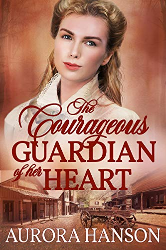 The Courageous Guardian of Her Heart: A Historical Western Romance Book (Best Marriage Of Convenience Romance Novels)