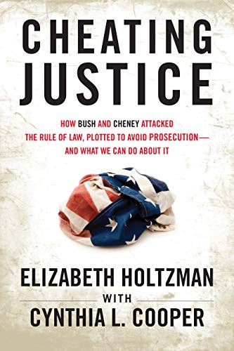 Cheating Justice: How Bush and Cheney Attacked the Rule of Law and Plotted to Avoid Prosecution- and What We Can Do abou