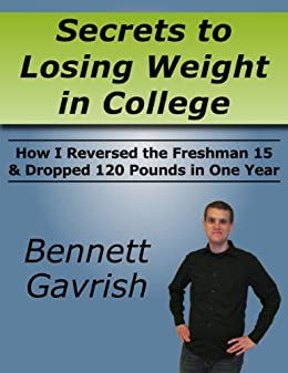 Secrets to Losing Weight in College: How I Reversed the Freshman 15 & Dropped 120 Pounds in One Year by [Gavrish, Bennett]